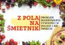 Z pola na śmietnik – problem marnowania żywności w Polsce i na świecie
